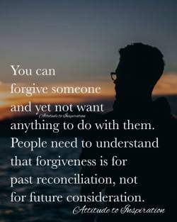 <3 You can forgive someone and yet not want anything to do with them …