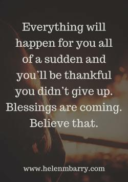 Everything will happen for you all of a sudden and you'll be thankful you didn't give up. Blessi ...
