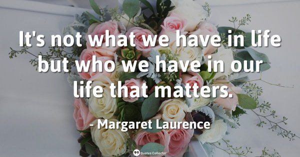 It's not what we have in life but who we have in our life that matters. – Margaret Laurence