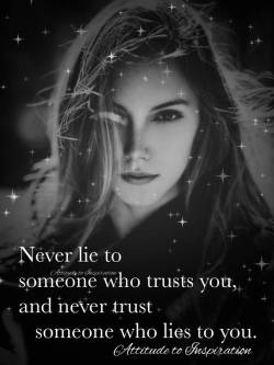 Never lie to someone who trusts you, and never trust someone who lies to you …