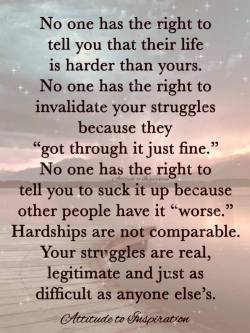 No one has the right to tell you that their life is harder than yours …