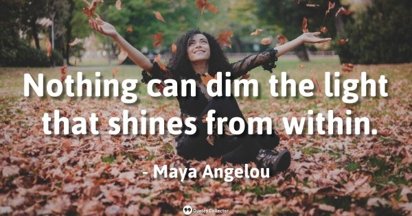 Nothing can dim the light that shines from within. – Maya Angelou