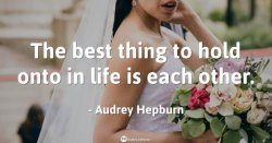 The best thing to hold onto in life is each other. – Audrey Hepburn