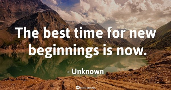 The best time for new beginnings is now. – Unknown