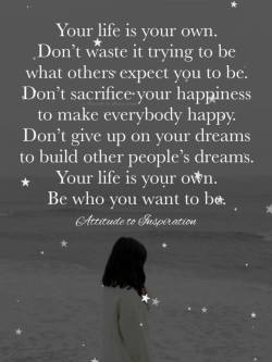 Your life is your own. Be who you want to be.