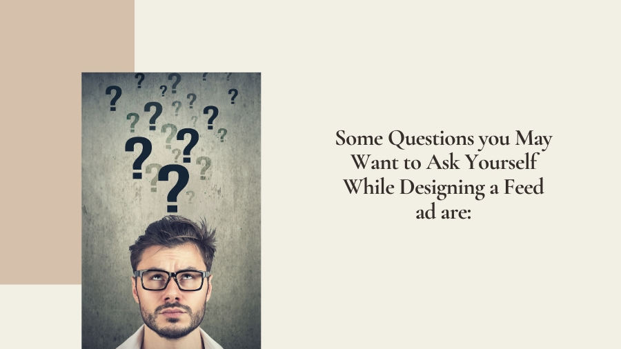 Some question you may want to ask yourself while designing a feed ad are: