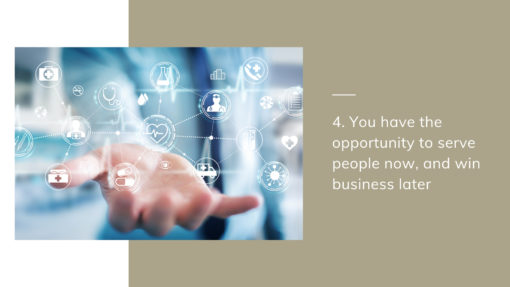4. You have the opportunity to serve people now, and win business later