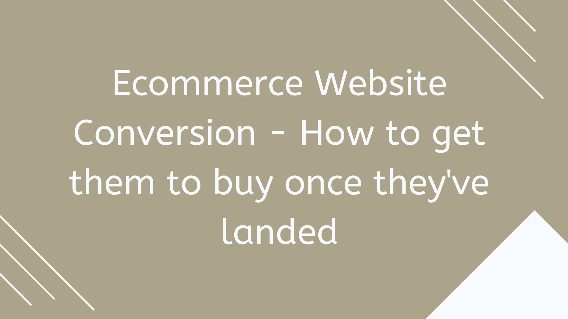 eCommerce Website Conversion - How to get them to buy once they've landed