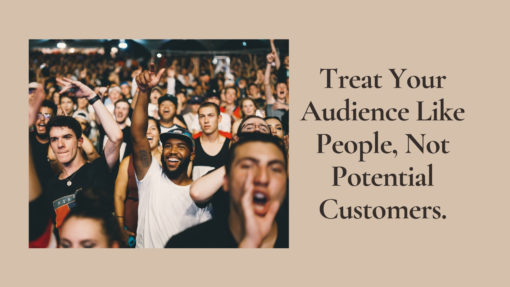 Treat Your Audience Like People, Not Potential Customers.