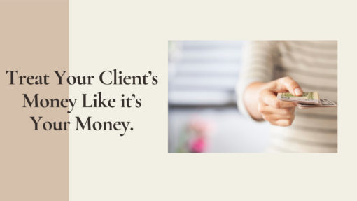 Treat Your Client's Money Like it's Your Money.