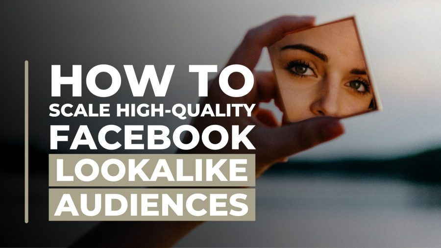 how-to-scale-high-quality-facebook-lookalike-audiences
