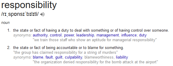 responsibility - the state or fact of having a duty to deal with something or of having control over someone.