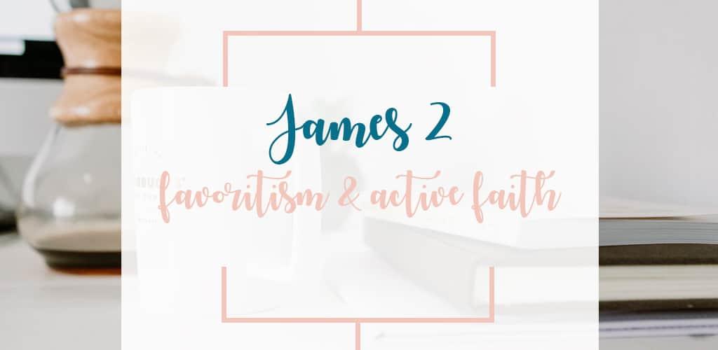 A QUICK BIBLE STUDY THROUGH JAMES 2; TEACHING ABOUT FAVORITISM & AN ACTIVE FAITH