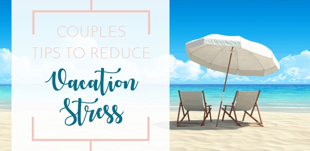 Couples Tips to Reduce Vacation Stress. Because sometimes it's not just a matter of sitting on the beach sipping cocktails