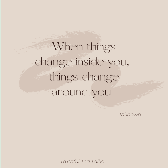 When things change inside you, things change around you