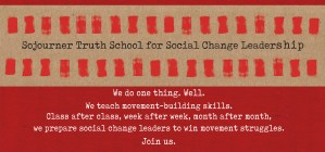 Web page banner with words Sojourner Truth School for Social Change Leadership in black on a brown background and rows of red brush strokes above and below the text. Below that it reads We do one thing. Well. We teach movement-building skills. Class after class, week after week, month after month, we prepare social change leaders to win movement struggles. Join us.