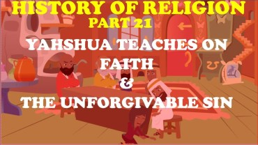 HISTORY OF RELIGION (Part 21): YAHSHUA TEACHES ON FAITH & THE UNFORGIVABLE SIN