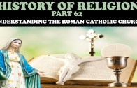 HISTORY OF RELIGION (Part 62): UNDERSTANDING THE ROMAN CATHOLIC CHURCH