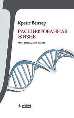 Крейг Вентер. Расшифрованная жизнь. Пер. с англ. М.: Бином. Лаборатория знаний, 2015. 448 с.