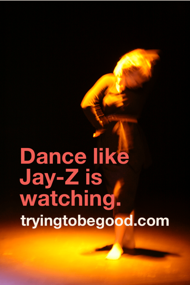 Dance like Jay-Z is watching. —TryingtobeGood.com