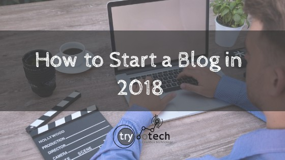 How to Start a Blog in 2018 – A Beginners Guide