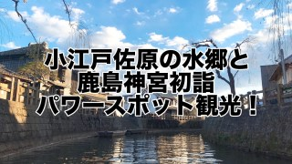 小江戸佐原の水郷&鹿島神宮初詣パワースポット観光!JR鹿島線も良かった!