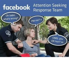 attention seekers on facebook memes attention seeking response team oh what s wrong pm me omg you ok xx