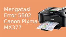 resolve error 5b02 canon mx377 cara reset dan mengatasi error 5b02 printer canon pixma mx377 akses