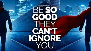 Be so good they can't ignore you!