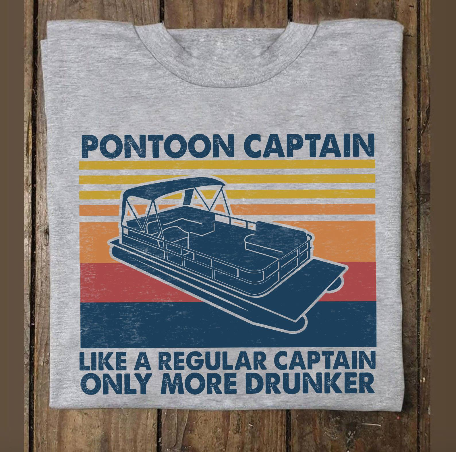 Pontoon Captain Shirt Like A Regular Captain Only More Drunker