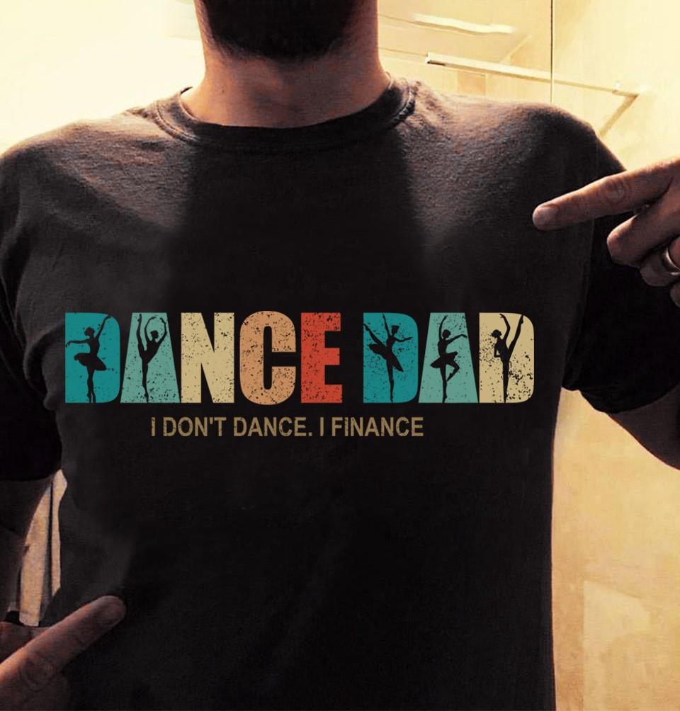 Ballet Dance Dad Shirt I Don't Dance I Finance