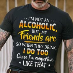 Funny Alcohol Shirt I'm Not An Alcoholic But My Friends Are