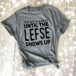 Funny Lefse Shirt It's Not A Party Until The Lefse Shows Up
