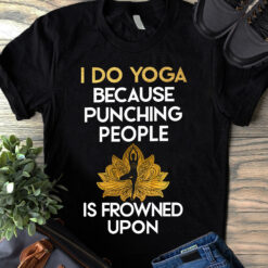 I Do Yoga Shirt Because Punching People Is Frowned Upon
