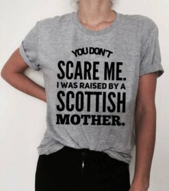Scotish Shirt Don't Scare Me I Was Raised By A Scotish Mother