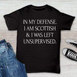 Scottish Shirt In My Defense I'm Scottish I Was Left Unsupervised
