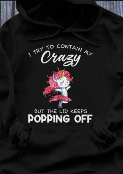 Unicorn Shirt I Try To Contain My Crazy Lids Keep Popping Off