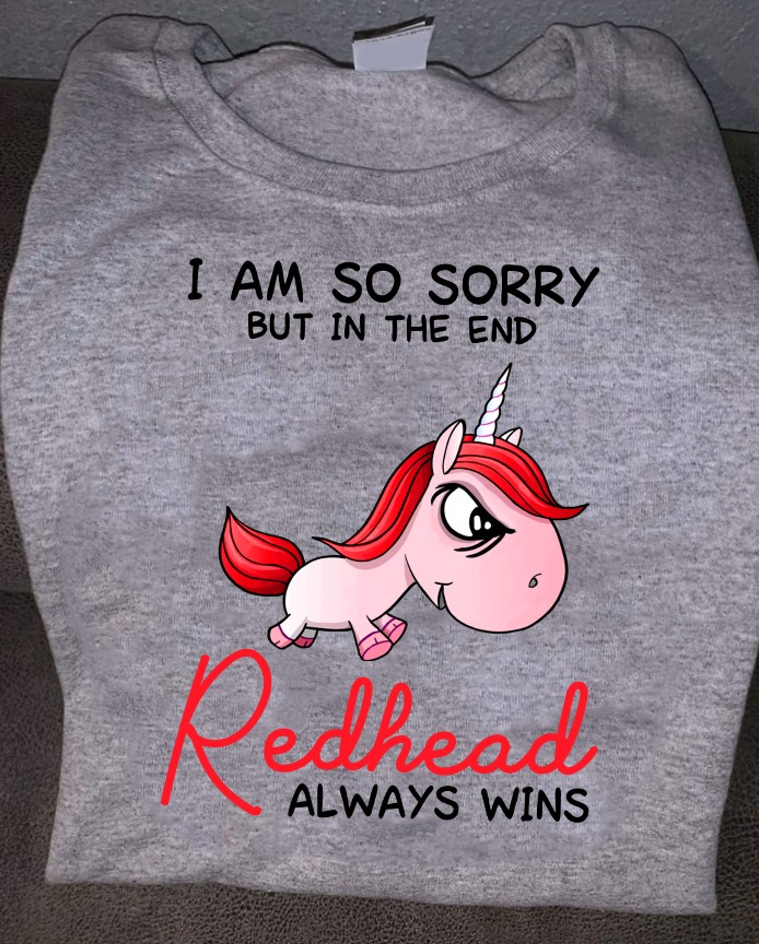 Unicorn Shirt I'm Sorry But In The End Redhead Always Win