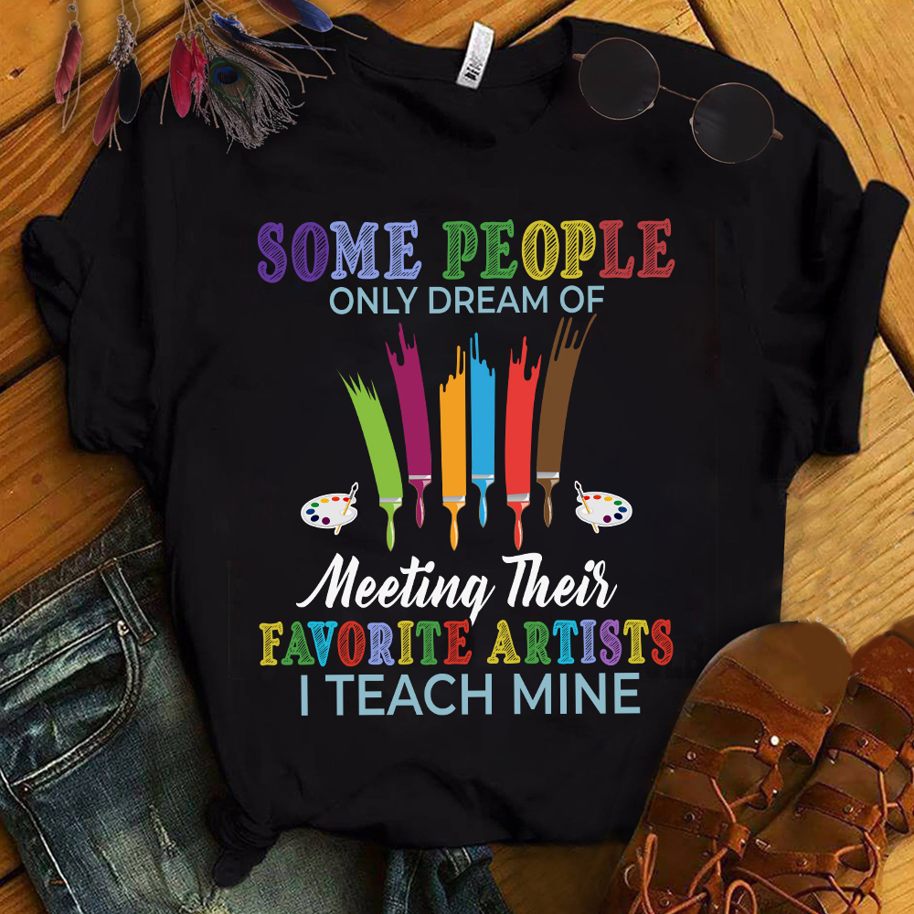 Art Teacher Shirt People Dream Of Meeting Their Artists