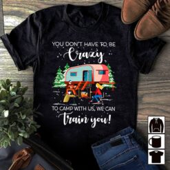 Camping Shirt You don't Have To Be Crazy
