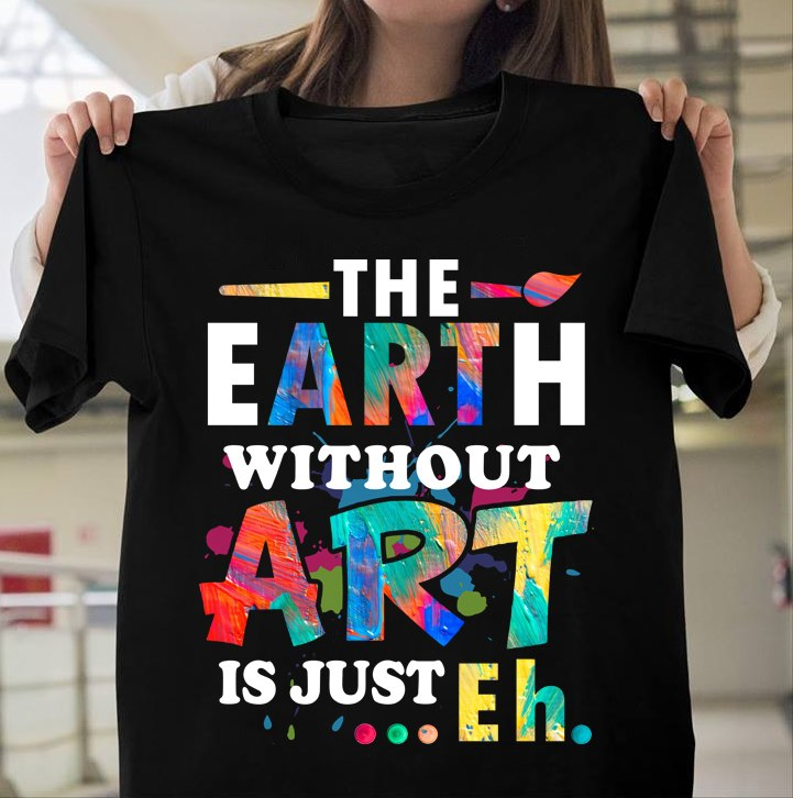 Funny Art Teacher Shirt The Earth Without Art Is Eh