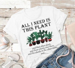 Garden Shirt All I Need Is This Plant And That Other Plant
