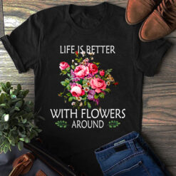 Garden Shirt Life Is Better With Flowers Around
