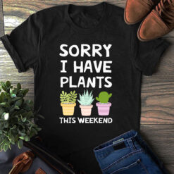Gardener Shirt Sorry I Have Plants This Weekend