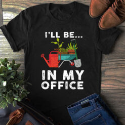 Gardener Shirt I'll Be In My Office Gardening