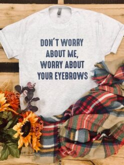 Makeup Artist Shirt Don't Worry About Me Worry Your Eyebrows