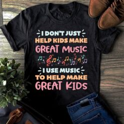 Music Teacher Shirt I Use Music To Help Make Great Kids