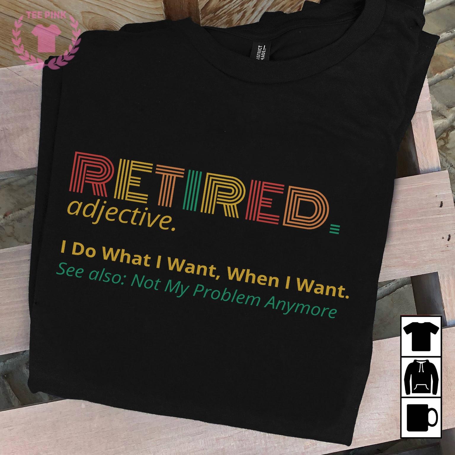 Retired Teacher Shirt I Do What I Want When I Want