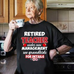 Retired Teacher Shirt Under New Management See Grandkids