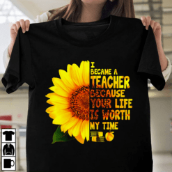 Sunflower Teacher Shirt Because Your Life Is Worth My Time